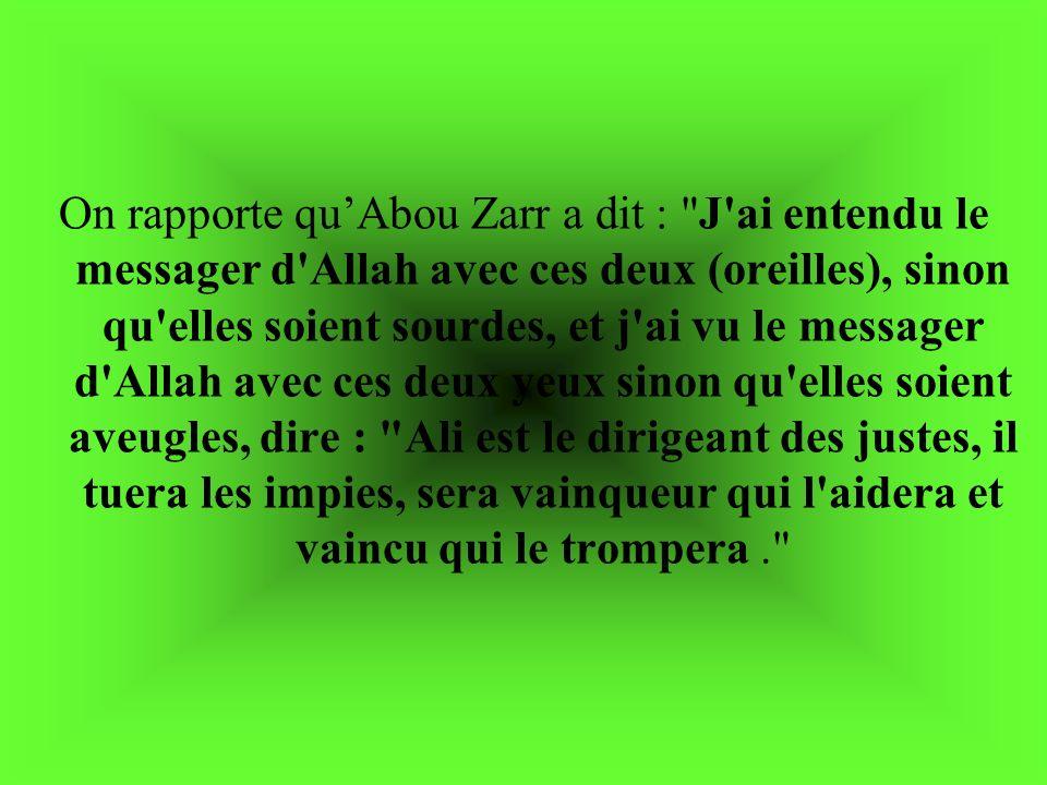 On rapporte qu'Abou Zarr a dit : J ai entendu le messager d Allah avec ces deux (oreilles), sinon qu elles soient sourdes, et j ai vu le messager d Allah avec ces deux yeux sinon qu elles soient aveugles, dire : Ali est le dirigeant des justes, il tuera les impies, sera vainqueur qui l aidera et vaincu qui le trompera .