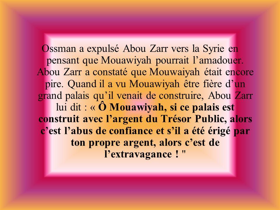 Ossman a expulsé Abou Zarr vers la Syrie en pensant que Mouawiyah pourrait l'amadouer.