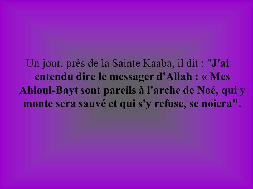 Un jour, près de la Sainte Kaaba, il dit : J ai entendu dire le messager d Allah : « Mes Ahloul-Bayt sont pareils à l arche de Noé, qui y monte sera sauvé et qui s y refuse, se noiera .