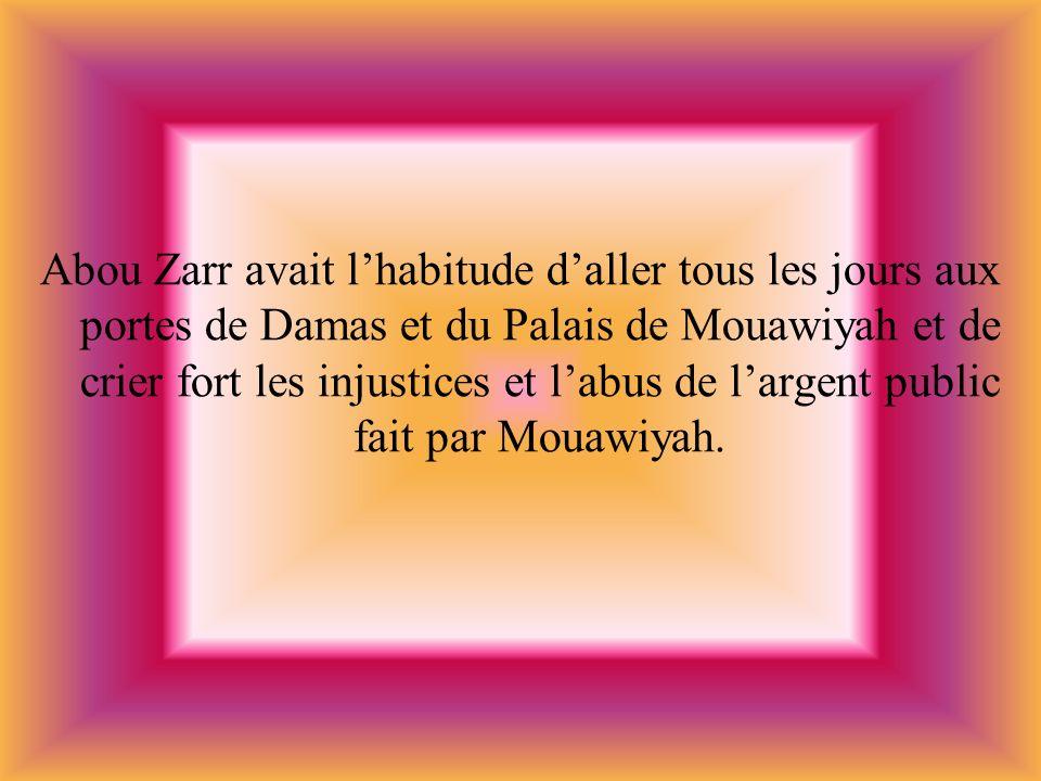Abou Zarr avait l'habitude d'aller tous les jours aux portes de Damas et du Palais de Mouawiyah et de crier fort les injustices et l'abus de l'argent public fait par Mouawiyah.