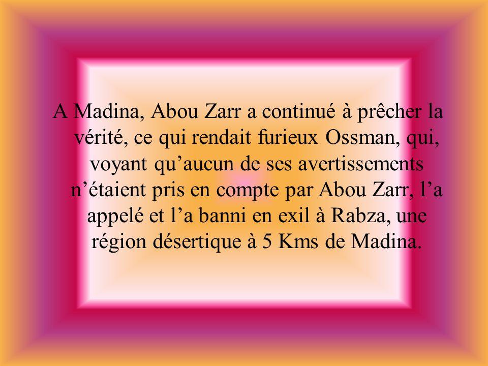 A Madina, Abou Zarr a continué à prêcher la vérité, ce qui rendait furieux Ossman, qui, voyant qu'aucun de ses avertissements n'étaient pris en compte par Abou Zarr, l'a appelé et l'a banni en exil à Rabza, une région désertique à 5 Kms de Madina.