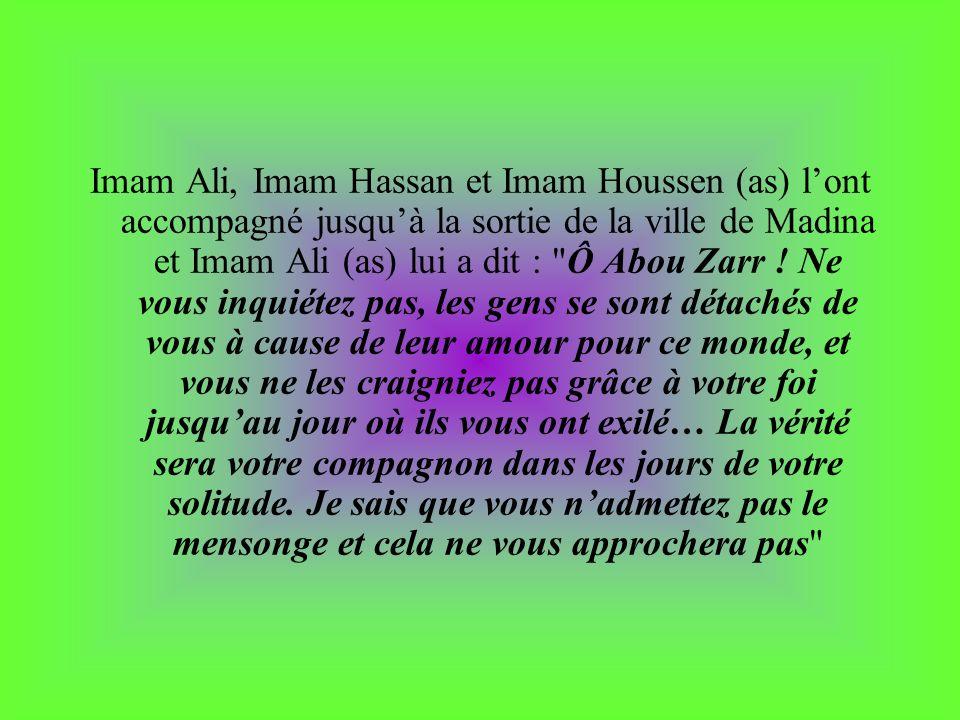 Imam Ali, Imam Hassan et Imam Houssen (as) l'ont accompagné jusqu'à la sortie de la ville de Madina et Imam Ali (as) lui a dit : Ô Abou Zarr .