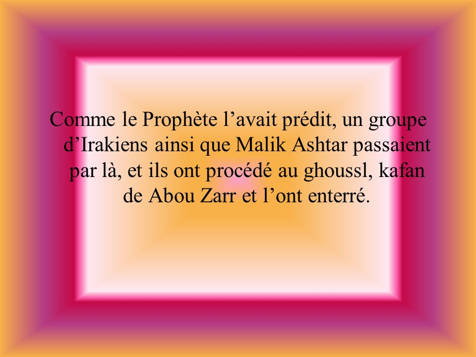 Comme le Prophète l'avait prédit, un groupe d'Irakiens ainsi que Malik Ashtar passaient par là, et ils ont procédé au ghoussl, kafan de Abou Zarr et l'ont enterré.