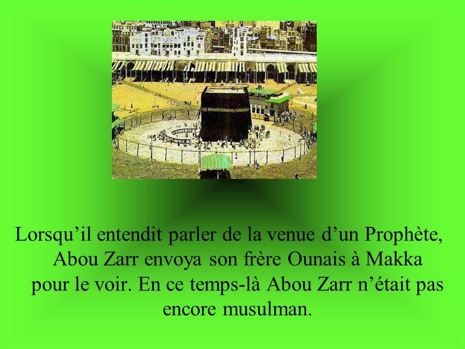 Lorsqu'il entendit parler de la venue d'un Prophète, Abou Zarr envoya son frère Ounais à Makka pour le voir.