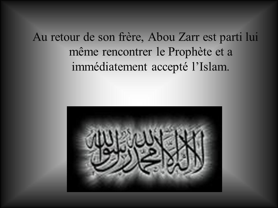 Au retour de son frère, Abou Zarr est parti lui même rencontrer le Prophète et a immédiatement accepté l'Islam.