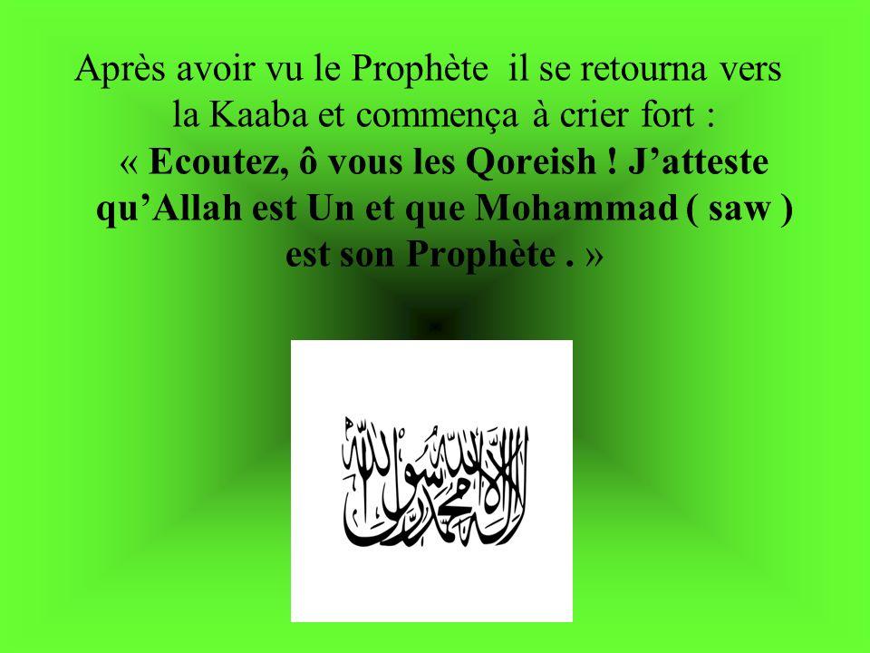 Après avoir vu le Prophète il se retourna vers la Kaaba et commença à crier fort : « Ecoutez, ô vous les Qoreish .