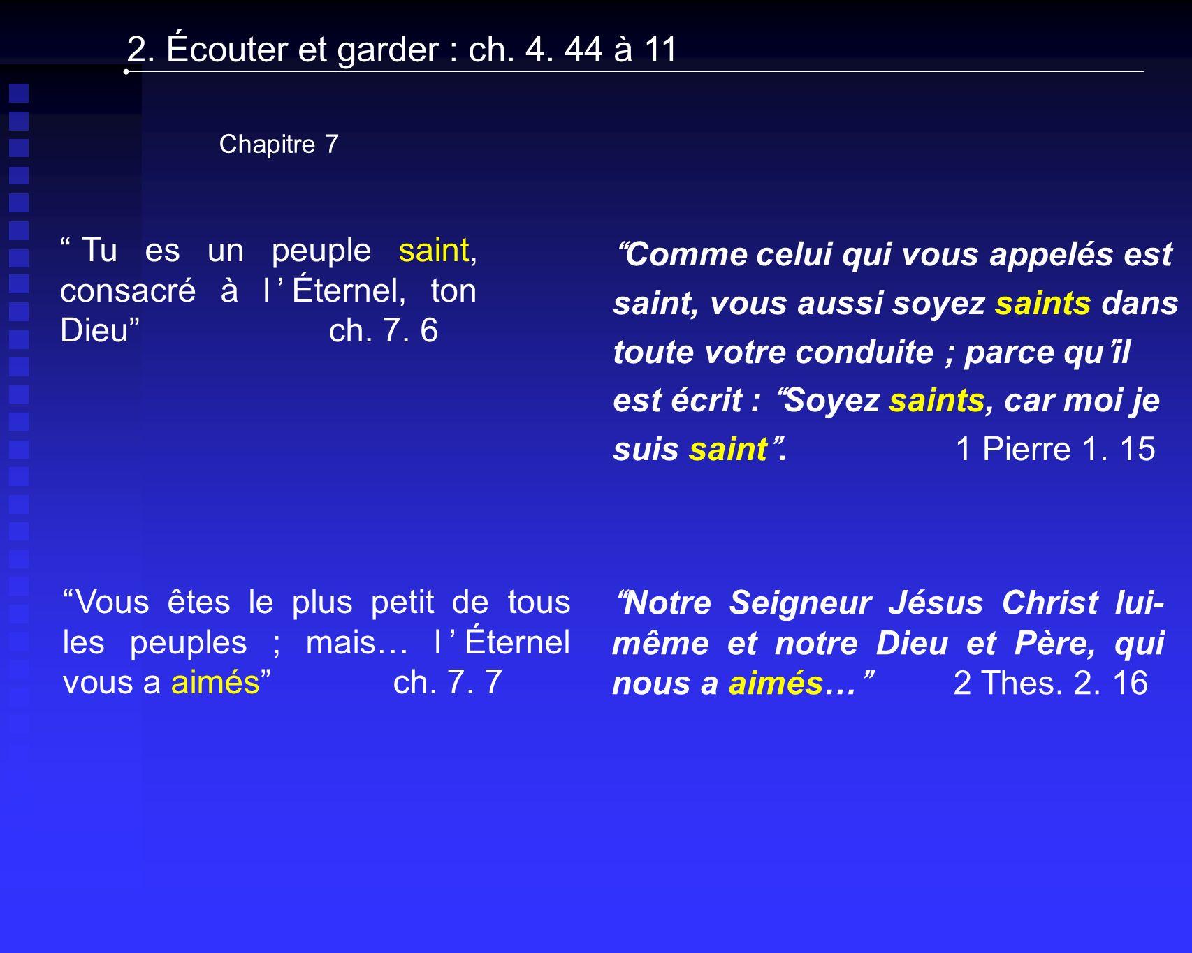 2. Écouter et garder : ch. 4. 44 à 11 Chapitre 7. Tu es un peuple saint, consacré à l'Éternel, ton Dieu ch. 7. 6.