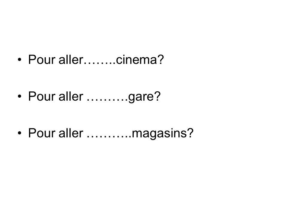 Pour aller……..cinema Pour aller ……….gare Pour aller ………..magasins