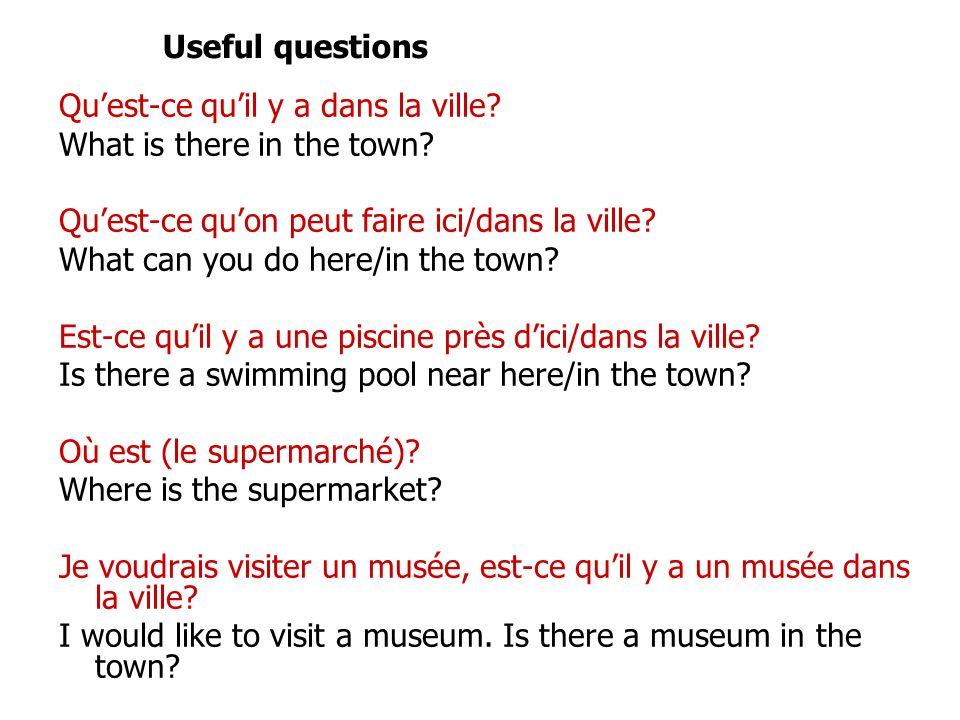 Useful questions Qu'est-ce qu'il y a dans la ville What is there in the town Qu'est-ce qu'on peut faire ici/dans la ville