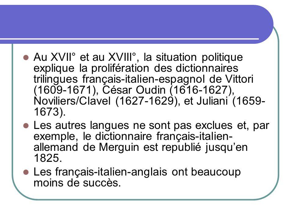 Au XVII° et au XVIII°, la situation politique explique la prolifération des dictionnaires trilingues français-italien-espagnol de Vittori (1609-1671), César Oudin (1616-1627), Noviliers/Clavel (1627-1629), et Juliani (1659-1673).