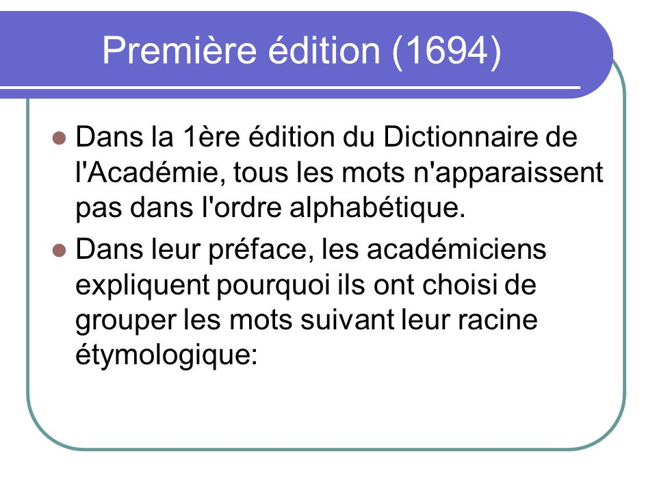 Première édition (1694) Dans la 1ère édition du Dictionnaire de l Académie, tous les mots n apparaissent pas dans l ordre alphabétique.