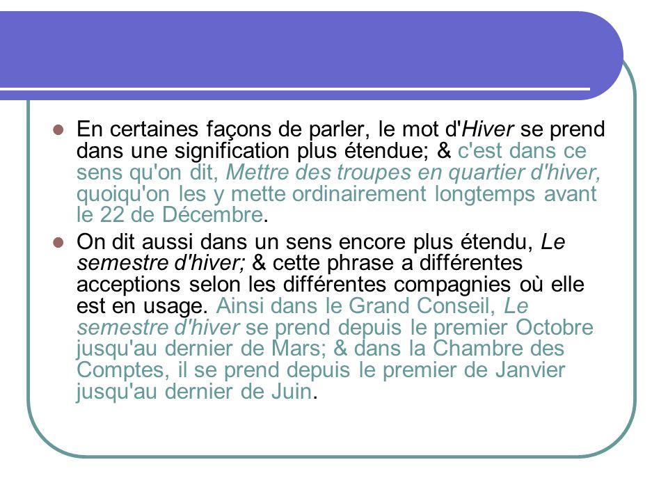 En certaines façons de parler, le mot d Hiver se prend dans une signification plus étendue; & c est dans ce sens qu on dit, Mettre des troupes en quartier d hiver, quoiqu on les y mette ordinairement longtemps avant le 22 de Décembre.