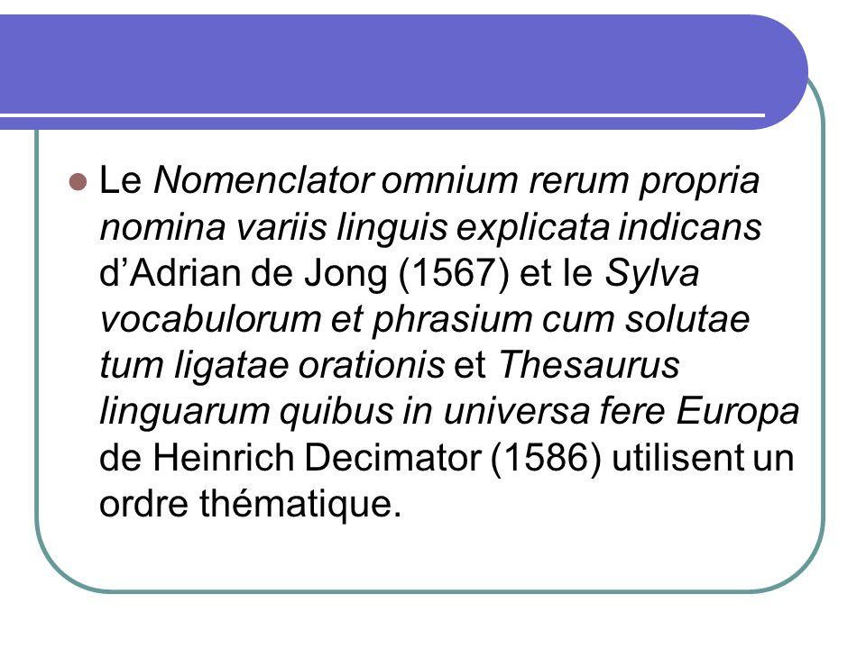 Le Nomenclator omnium rerum propria nomina variis linguis explicata indicans d'Adrian de Jong (1567) et le Sylva vocabulorum et phrasium cum solutae tum ligatae orationis et Thesaurus linguarum quibus in universa fere Europa de Heinrich Decimator (1586) utilisent un ordre thématique.