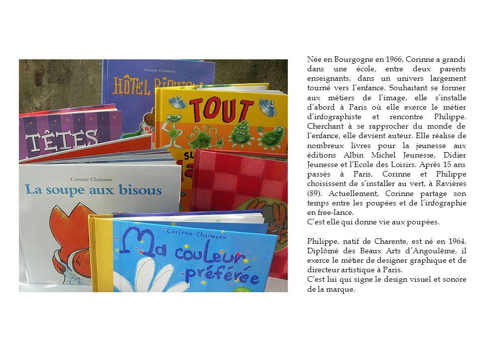 Née en Bourgogne en 1966, Corinne a grandi dans une école, entre deux parents enseignants, dans un univers largement tourné vers l'enfance. Souhaitant se former aux métiers de l'image, elle s'installe d'abord à Paris où elle exerce le métier d'infographiste et rencontre Philippe. Cherchant à se rapprocher du monde de l'enfance, elle devient auteur. Elle réalise de nombreux livres pour la jeunesse aux éditions Albin Michel Jeunesse, Didier Jeunesse et l'Ecole des Loisirs. Après 15 ans passés à Paris, Corinne et Philippe choisissent de s'installer au vert, à Ravières (89). Actuellement, Corinne partage son temps entre les poupées et de l'infographie en free-lance.
