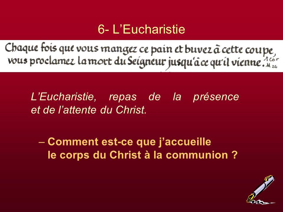 6- L'Eucharistie L'Eucharistie, repas de la présence et de l'attente du Christ.