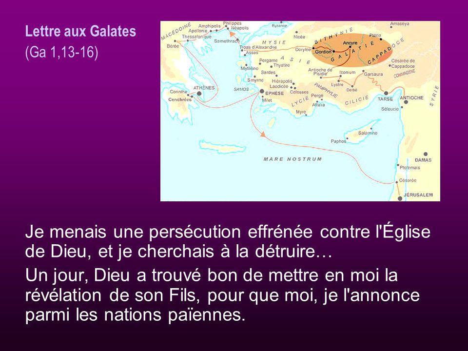 Lettre aux Galates (Ga 1,13-16) Je menais une persécution effrénée contre l Église de Dieu, et je cherchais à la détruire…