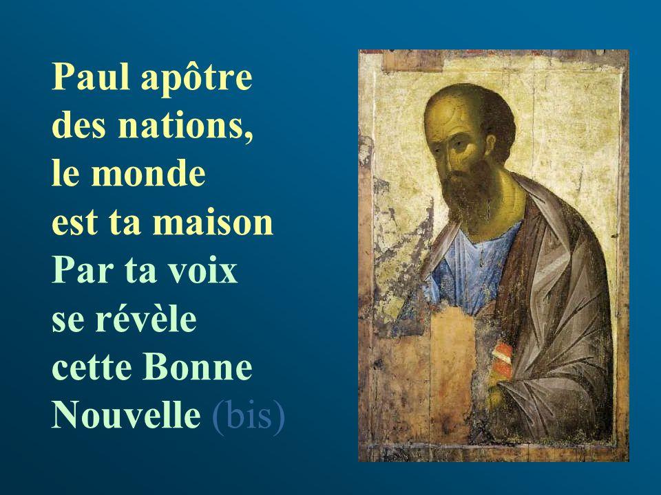 Paul apôtre des nations, le monde est ta maison Par ta voix se révèle cette Bonne Nouvelle (bis)