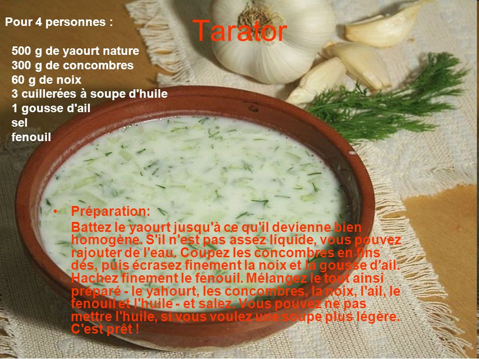 Tarator Pour 4 personnes : 500 g de yaourt nature. 300 g de concombres. 60 g de noix. 3 cuillerées à soupe d huile.