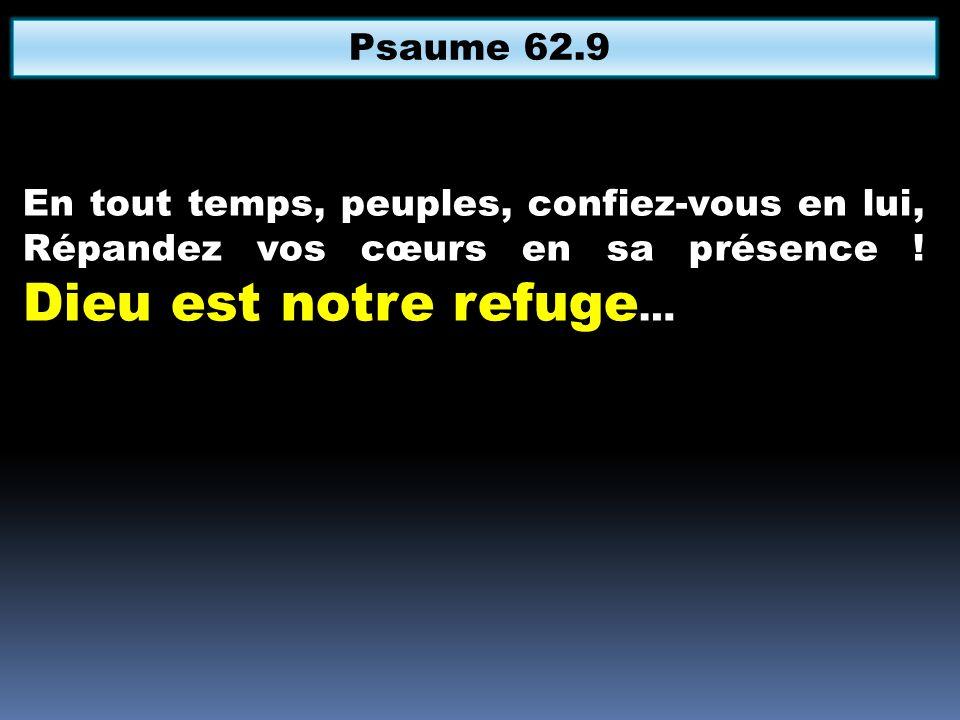 Psaume 62.9 En tout temps, peuples, confiez-vous en lui, Répandez vos cœurs en sa présence .