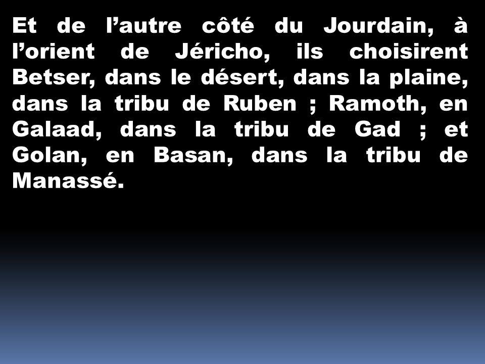 Et de l'autre côté du Jourdain, à l'orient de Jéricho, ils choisirent Betser, dans le désert, dans la plaine, dans la tribu de Ruben ; Ramoth, en Galaad, dans la tribu de Gad ; et Golan, en Basan, dans la tribu de Manassé.