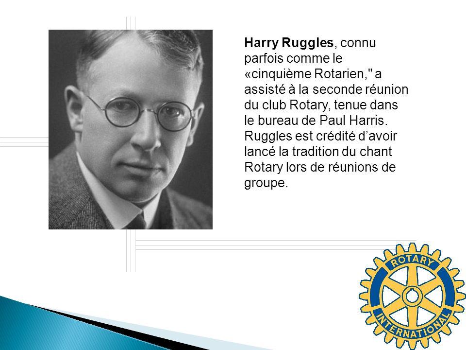 Harry Ruggles, connu parfois comme le «cinquième Rotarien, a assisté à la seconde réunion du club Rotary, tenue dans le bureau de Paul Harris. Ruggles est crédité d'avoir lancé la tradition du chant Rotary lors de réunions de groupe.