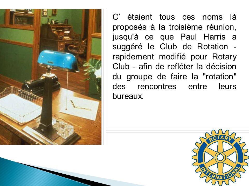 C' étaient tous ces noms là proposés à la troisième réunion, jusqu à ce que Paul Harris a suggéré le Club de Rotation - rapidement modifié pour Rotary Club - afin de refléter la décision du groupe de faire la rotation des rencontres entre leurs bureaux.
