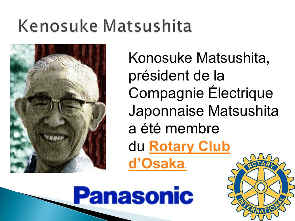 Kenosuke Matsushita Konosuke Matsushita, président de la Compagnie Électrique Japonnaise Matsushita a été membre du Rotary Club d'Osaka.