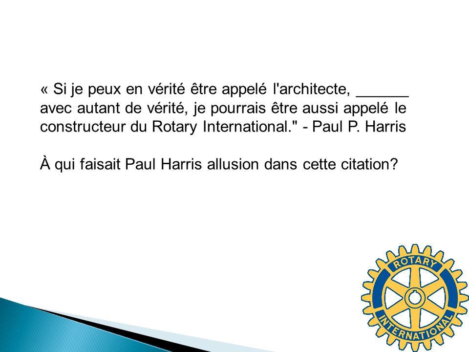 « Si je peux en vérité être appelé l architecte, ______ avec autant de vérité, je pourrais être aussi appelé le constructeur du Rotary International. - Paul P. Harris À qui faisait Paul Harris allusion dans cette citation