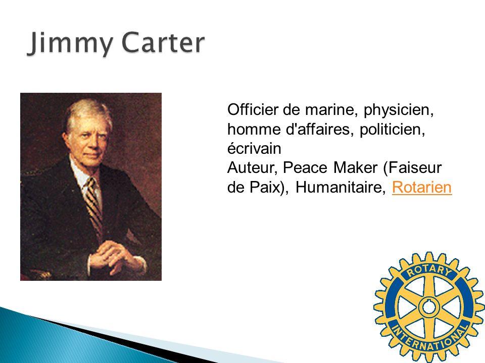 Jimmy Carter Officier de marine, physicien, homme d affaires, politicien, écrivain Auteur, Peace Maker (Faiseur de Paix), Humanitaire, Rotarien.