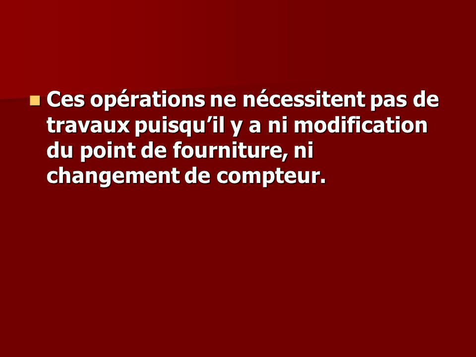 Ces opérations ne nécessitent pas de travaux puisqu'il y a ni modification du point de fourniture, ni changement de compteur.