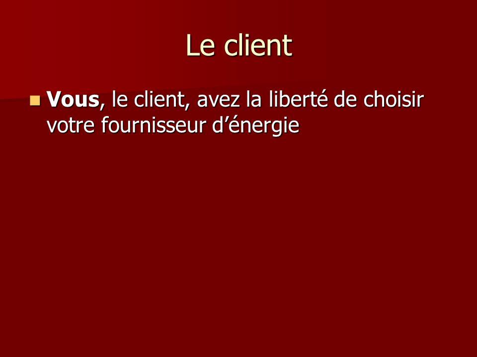 Le client Vous, le client, avez la liberté de choisir votre fournisseur d'énergie