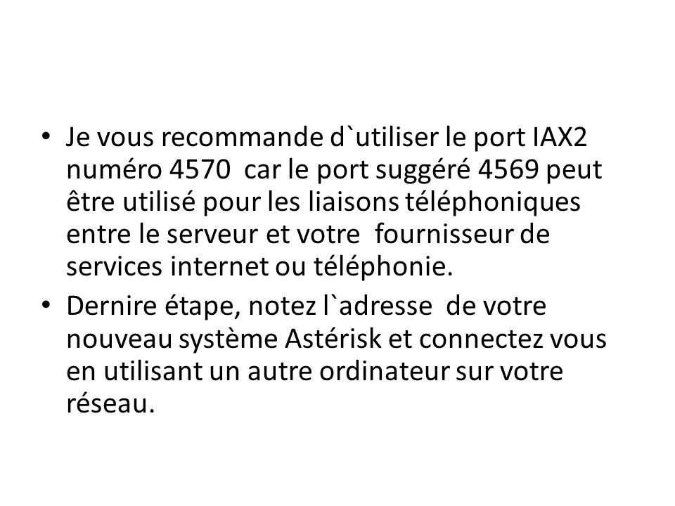 Je vous recommande d`utiliser le port IAX2 numéro 4570 car le port suggéré 4569 peut être utilisé pour les liaisons téléphoniques entre le serveur et votre fournisseur de services internet ou téléphonie.