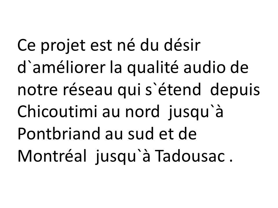 Ce projet est né du désir d`améliorer la qualité audio de notre réseau qui s`étend depuis Chicoutimi au nord jusqu`à Pontbriand au sud et de Montréal jusqu`à Tadousac .