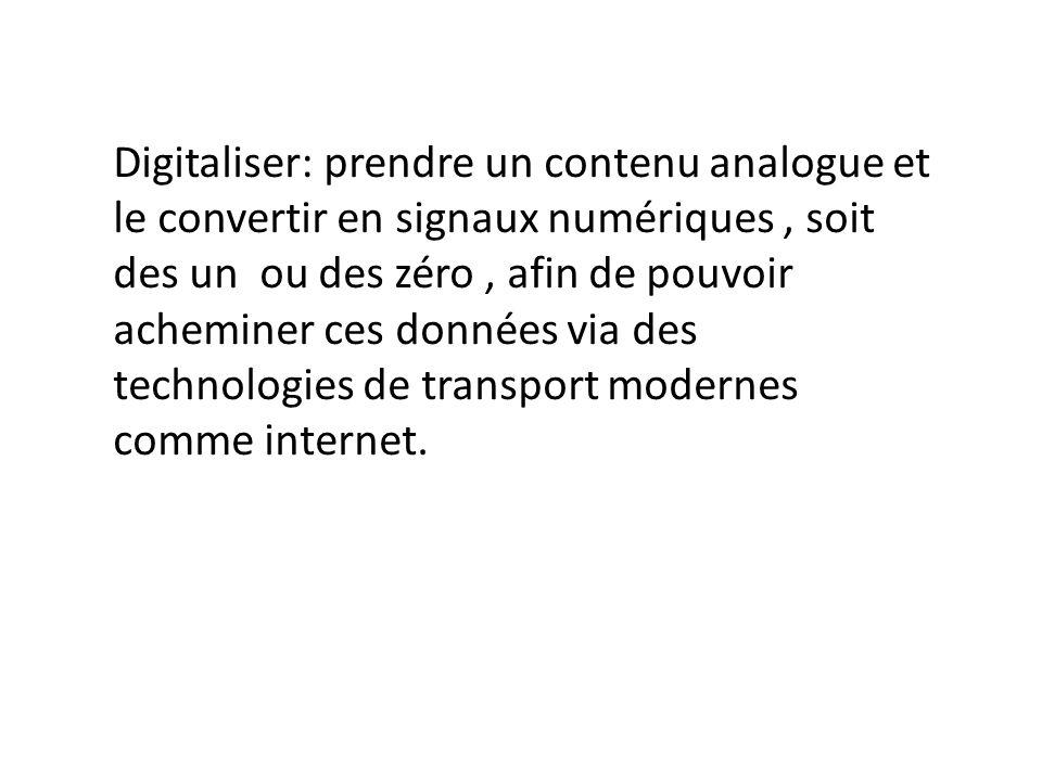 Digitaliser: prendre un contenu analogue et le convertir en signaux numériques , soit des un ou des zéro , afin de pouvoir acheminer ces données via des technologies de transport modernes comme internet.