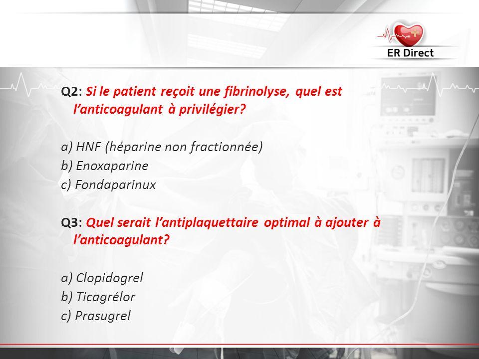Q2: Si le patient reçoit une fibrinolyse, quel est l'anticoagulant à privilégier a) HNF (héparine non fractionnée) b) Enoxaparine c) Fondaparinux Q3: Quel serait l'antiplaquettaire optimal à ajouter à l'anticoagulant a) Clopidogrel b) Ticagrélor c) Prasugrel