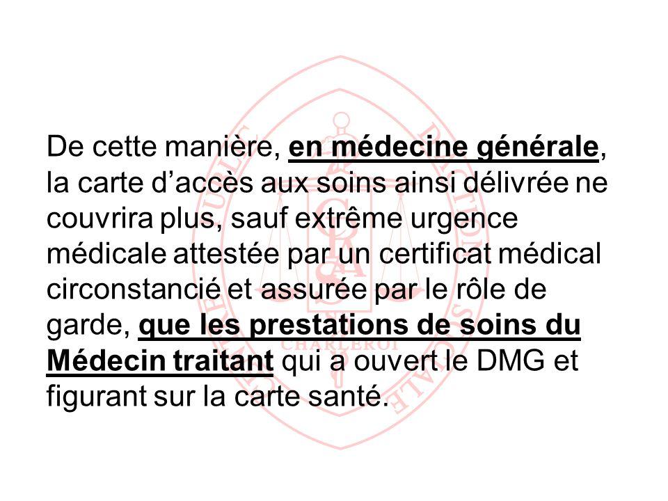 De cette manière, en médecine générale, la carte d'accès aux soins ainsi délivrée ne couvrira plus, sauf extrême urgence médicale attestée par un certificat médical circonstancié et assurée par le rôle de garde, que les prestations de soins du Médecin traitant qui a ouvert le DMG et figurant sur la carte santé.