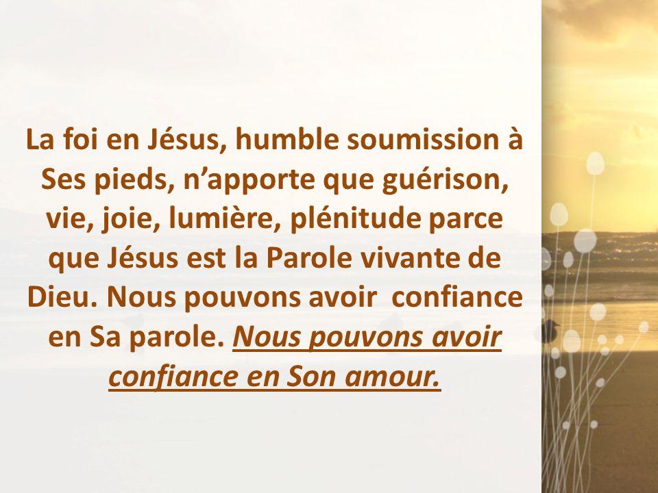 La foi en Jésus, humble soumission à Ses pieds, n'apporte que guérison, vie, joie, lumière, plénitude parce que Jésus est la Parole vivante de Dieu. Nous pouvons avoir confiance en Sa parole.