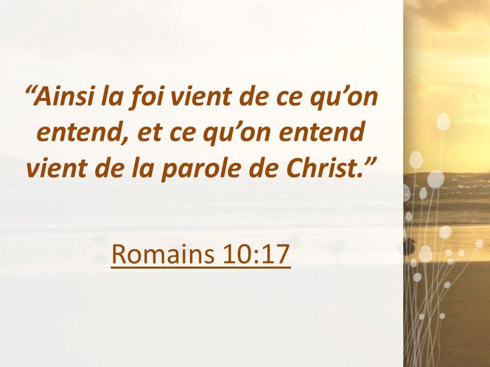 Ainsi la foi vient de ce qu'on entend, et ce qu'on entend vient de la parole de Christ. Romains 10:17