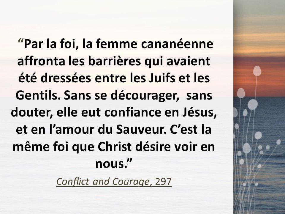 Par la foi, la femme cananéenne affronta les barrières qui avaient été dressées entre les Juifs et les Gentils. Sans se décourager, sans douter, elle eut confiance en Jésus, et en l'amour du Sauveur. C'est la même foi que Christ désire voir en nous.
