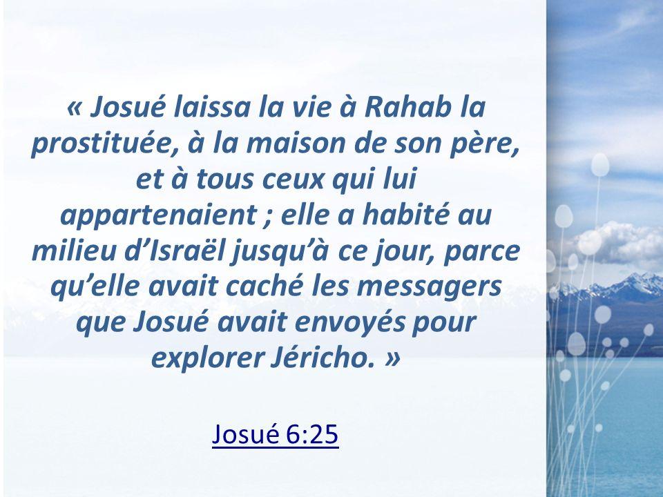 « Josué laissa la vie à Rahab la prostituée, à la maison de son père, et à tous ceux qui lui appartenaient ; elle a habité au milieu d'Israël jusqu'à ce jour, parce qu'elle avait caché les messagers que Josué avait envoyés pour explorer Jéricho. »