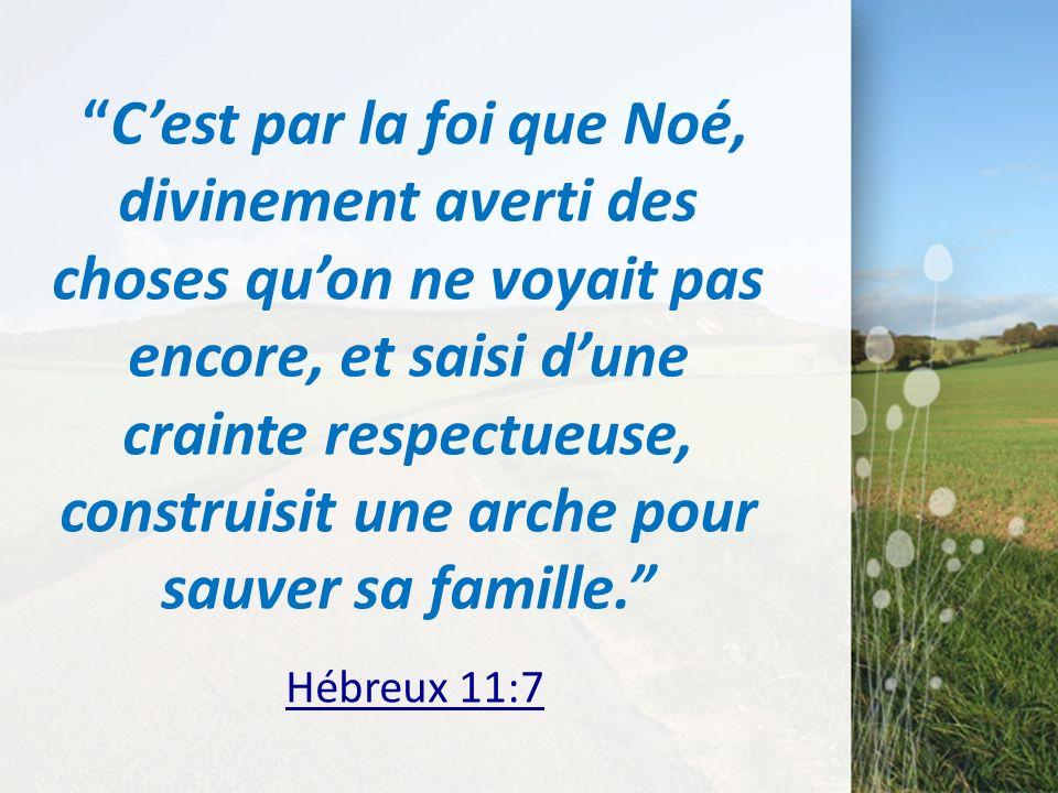 C'est par la foi que Noé, divinement averti des choses qu'on ne voyait pas encore, et saisi d'une crainte respectueuse, construisit une arche pour sauver sa famille. Hébreux 11:7