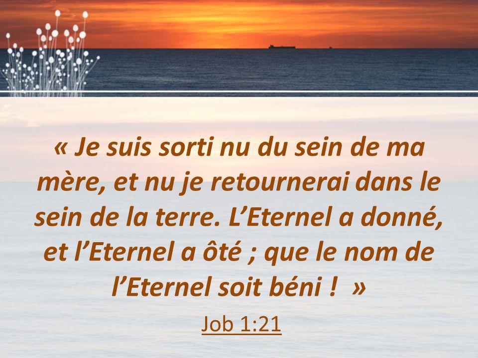 « Je suis sorti nu du sein de ma mère, et nu je retournerai dans le sein de la terre. L'Eternel a donné, et l'Eternel a ôté ; que le nom de l'Eternel soit béni ! »