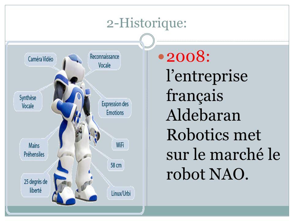 2-Historique: 2008: l'entreprise français Aldebaran Robotics met sur le marché le robot NAO.
