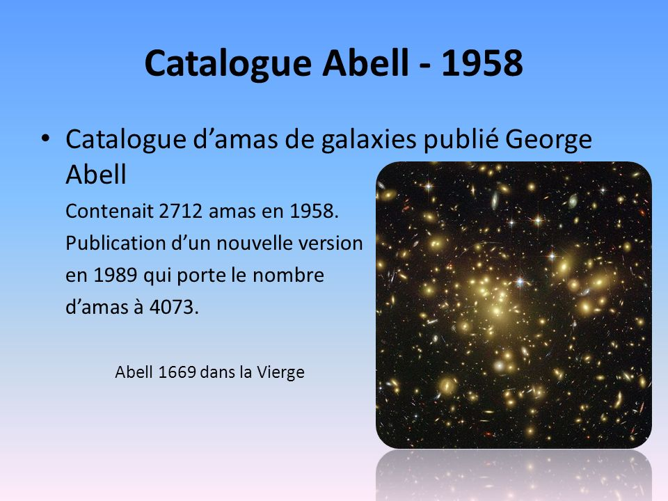 Catalogue Abell - 1958 Catalogue d'amas de galaxies publié George Abell. Contenait 2712 amas en 1958.