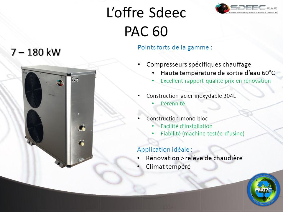 L'offre Sdeec PAC 60 7 – 180 kW Points forts de la gamme :