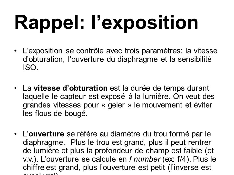 Rappel: l'exposition L'exposition se contrôle avec trois paramètres: la vitesse d'obturation, l'ouverture du diaphragme et la sensibilité ISO.