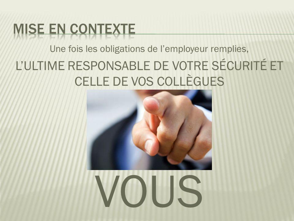 Mise en contexte Une fois les obligations de l'employeur remplies, L'ULTIME RESPONSABLE DE VOTRE SÉCURITÉ ET CELLE DE VOS COLLÈGUES.