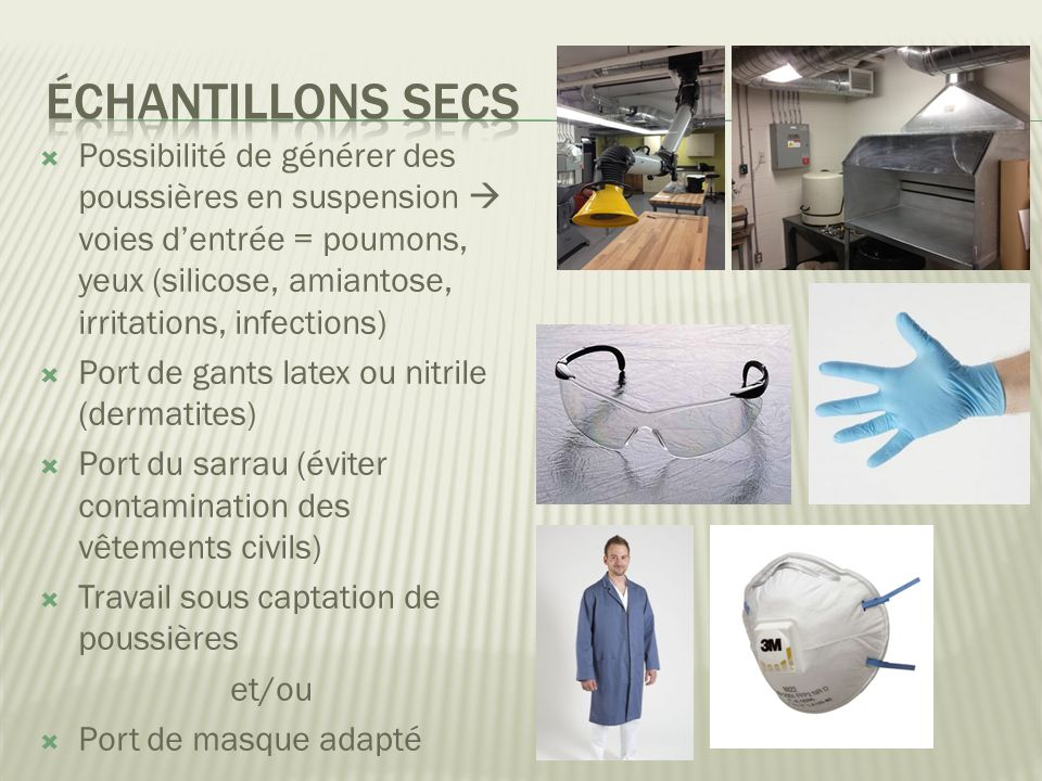 Échantillons secs Possibilité de générer des poussières en suspension  voies d'entrée = poumons, yeux (silicose, amiantose, irritations, infections)
