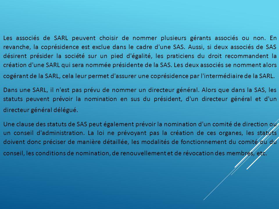 Les associés de SARL peuvent choisir de nommer plusieurs gérants associés ou non. En revanche, la coprésidence est exclue dans le cadre d une SAS. Aussi, si deux associés de SAS désirent présider la société sur un pied d égalité, les praticiens du droit recommandent la création d une SARL qui sera nommée présidente de la SAS. Les deux associés se nomment alors cogérant de la SARL, cela leur permet d assurer une coprésidence par l intermédiaire de la SARL.
