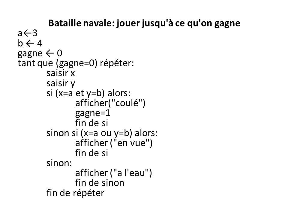 Bataille navale: jouer jusqu à ce qu on gagne a←3 b ← 4 gagne ← 0 tant que (gagne=0) répéter: saisir x saisir y si (x=a et y=b) alors: afficher( coulé ) gagne=1 fin de si sinon si (x=a ou y=b) alors: afficher ( en vue ) sinon: afficher ( a l eau ) fin de sinon fin de répéter